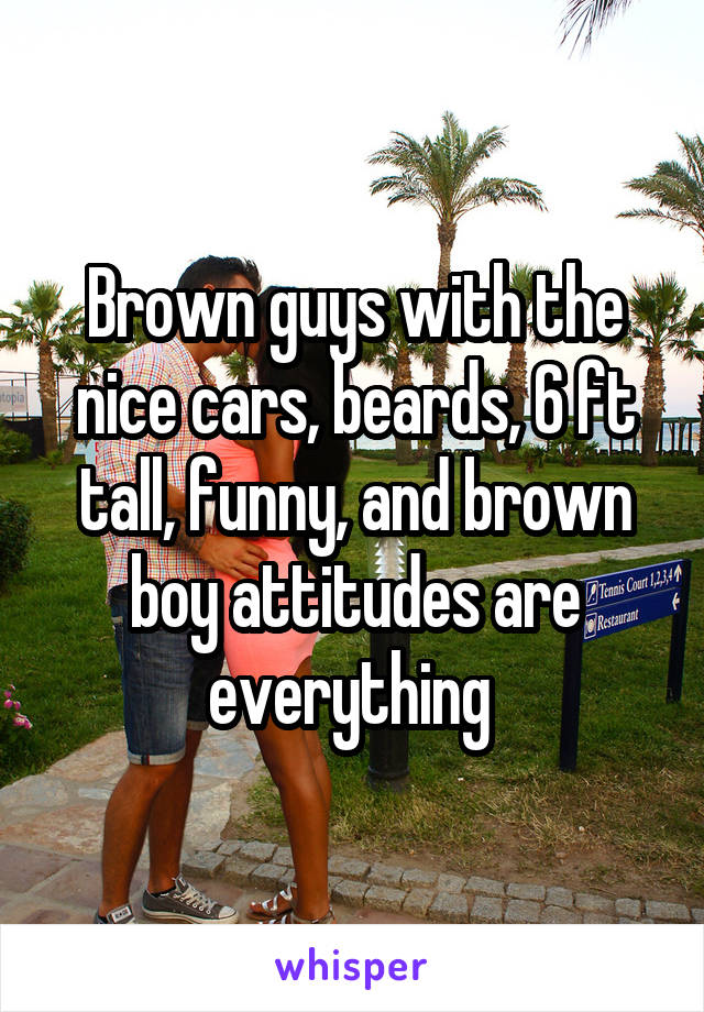 Brown guys with the nice cars, beards, 6 ft tall, funny, and brown boy attitudes are everything