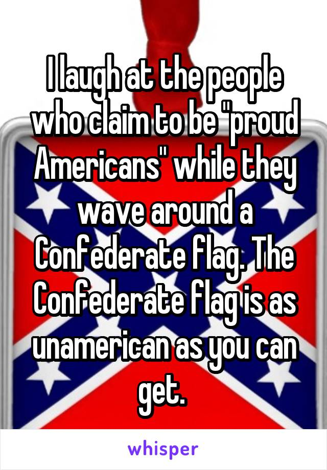 """I laugh at the people who claim to be """"proud Americans"""" while they wave around a Confederate flag. The Confederate flag is as unamerican as you can get."""