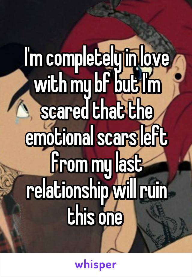 I'm completely in love with my bf but I'm scared that the emotional scars left from my last relationship will ruin this one