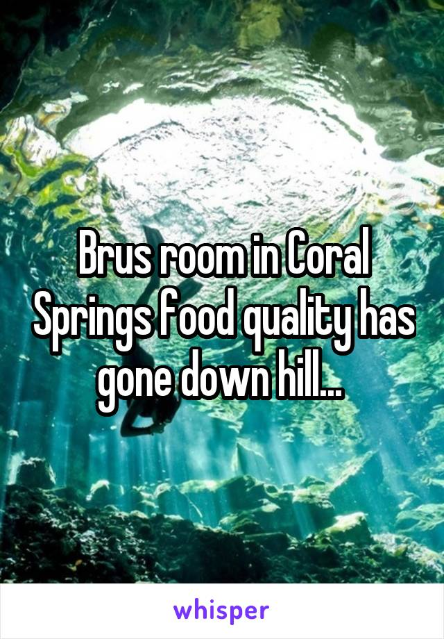 Brus room in Coral Springs food quality has gone down hill...