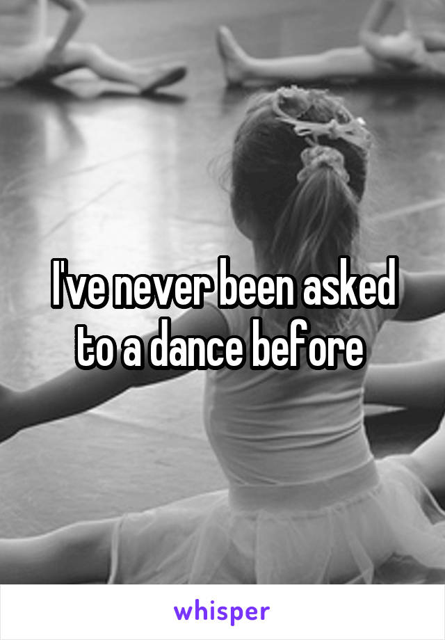 I've never been asked to a dance before
