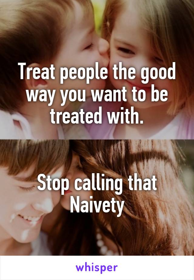 Treat people the good way you want to be treated with.   Stop calling that Naivety