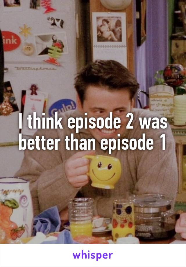 I think episode 2 was better than episode 1