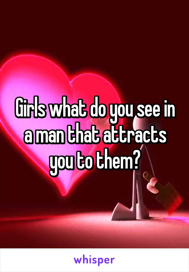 Girls what do you see in a man that attracts you to them?