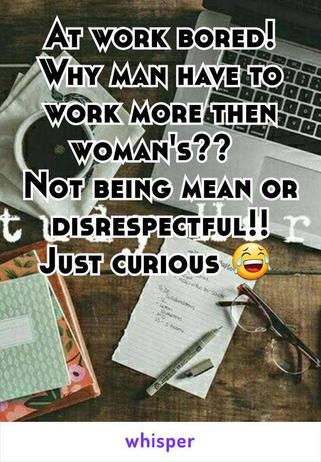 At work bored!  Why man have to work more then woman's??   Not being mean or disrespectful!!  Just curious 😂