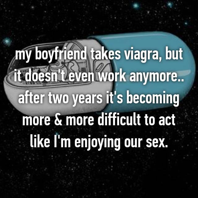 my boyfriend takes viagra, but it doesn't even work anymore.. after two years it's becoming more & more difficult to act like I'm enjoying our sex.