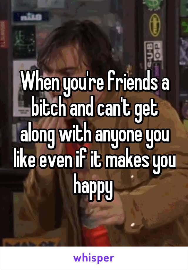 When you're friends a bitch and can't get along with anyone you like even if it makes you happy