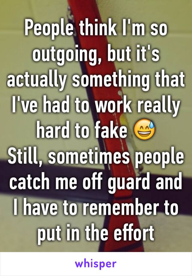 People think I'm so outgoing, but it's actually something that I've had to work really hard to fake 😅 Still, sometimes people catch me off guard and I have to remember to put in the effort