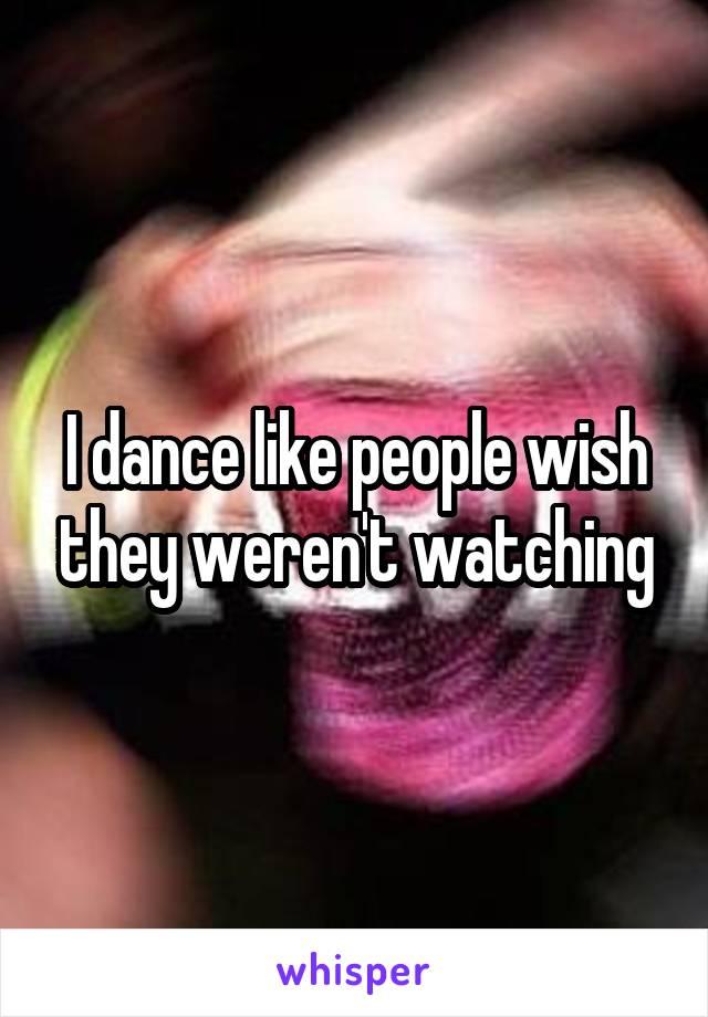 I dance like people wish they weren't watching