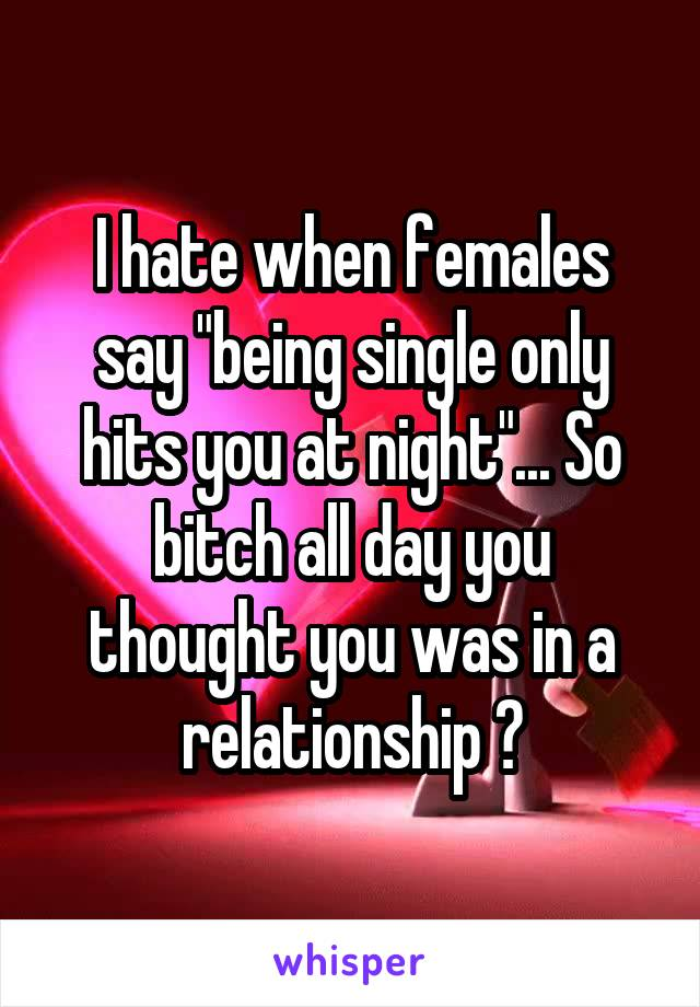 """I hate when females say """"being single only hits you at night""""... So bitch all day you thought you was in a relationship ?"""
