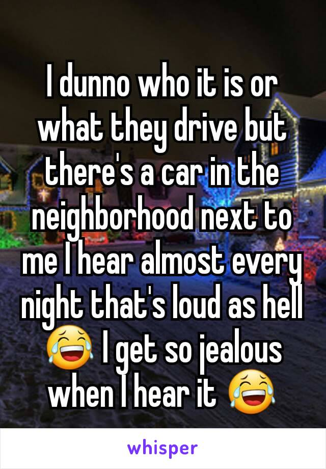 I dunno who it is or what they drive but there's a car in the neighborhood next to me I hear almost every night that's loud as hell 😂 I get so jealous when I hear it 😂
