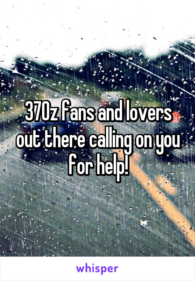 370z fans and lovers out there calling on you for help!