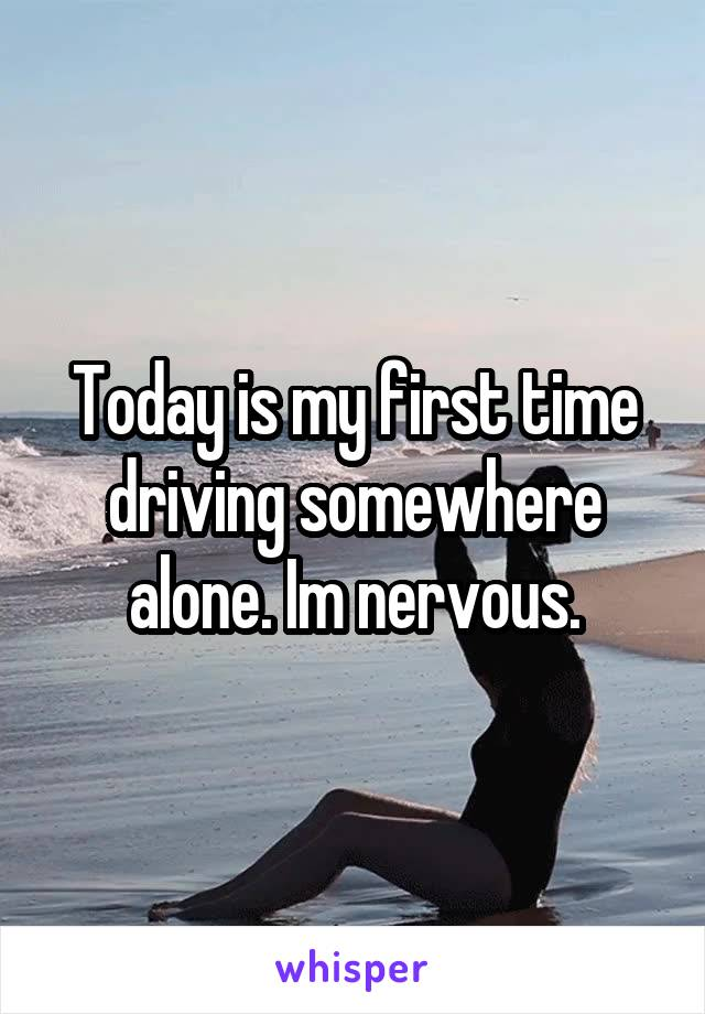 Today is my first time driving somewhere alone. Im nervous.