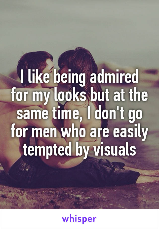 I like being admired for my looks but at the same time, I don't go for men who are easily tempted by visuals