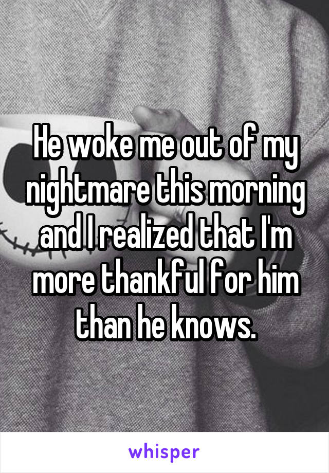 He woke me out of my nightmare this morning and I realized that I'm more thankful for him than he knows.