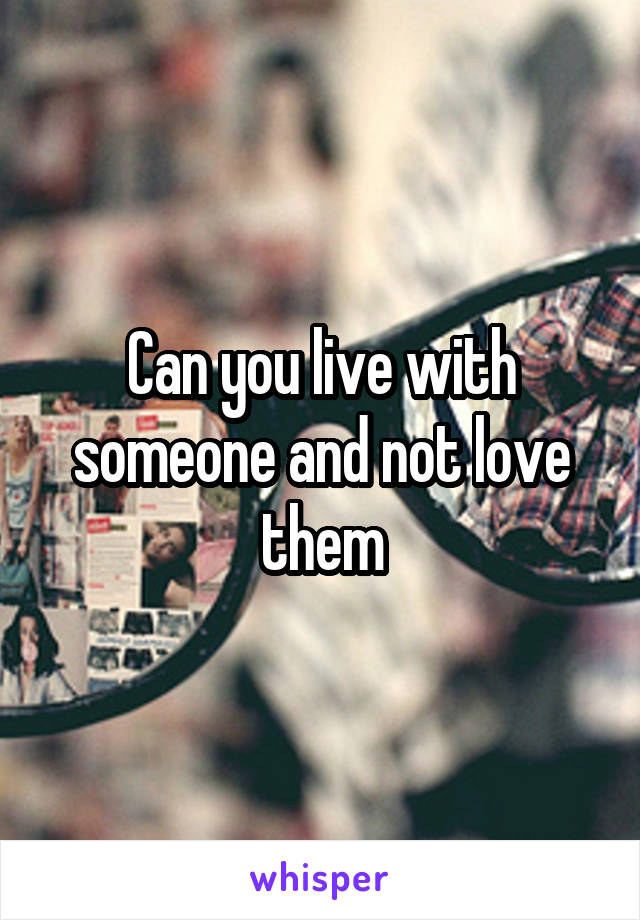 Can you live with someone and not love them