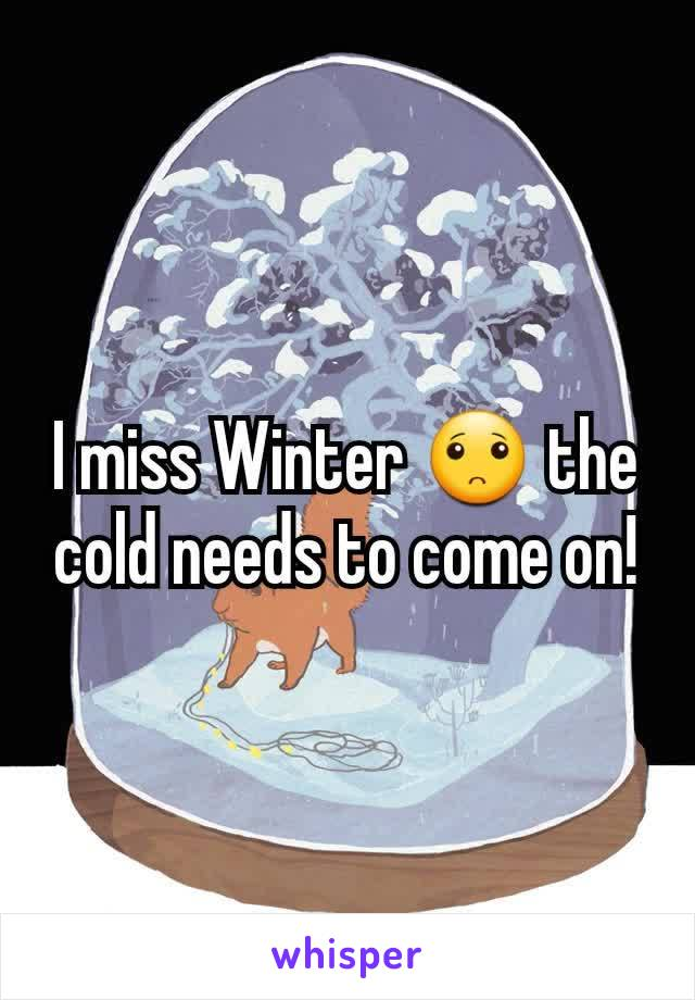 I miss Winter 🙁 the cold needs to come on!