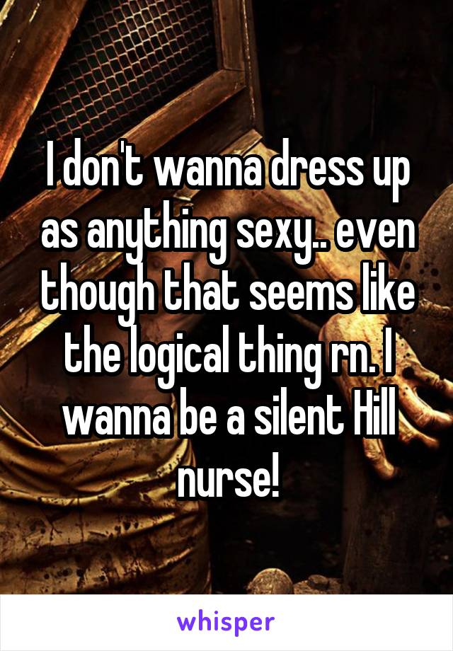 I don't wanna dress up as anything sexy.. even though that seems like the logical thing rn. I wanna be a silent Hill nurse!