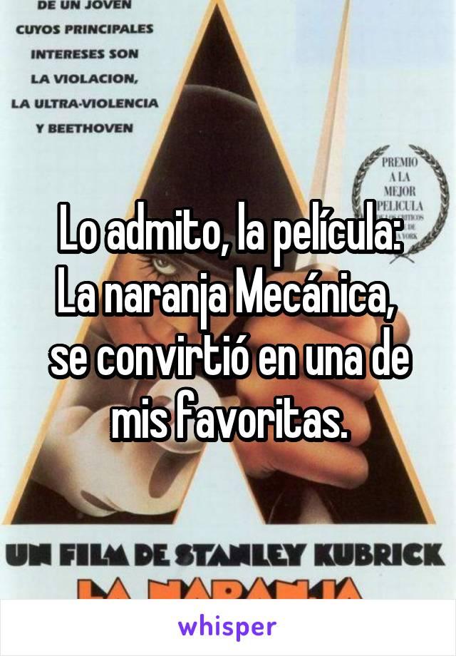 Lo admito, la película: La naranja Mecánica,  se convirtió en una de mis favoritas.
