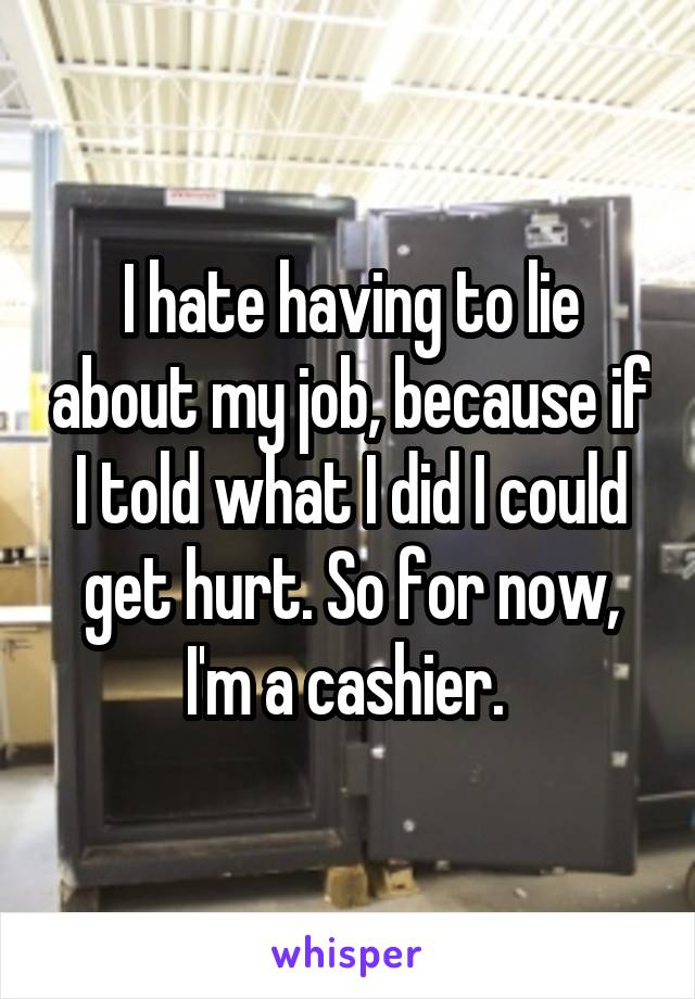 I hate having to lie about my job, because if I told what I did I could get hurt. So for now, I'm a cashier.