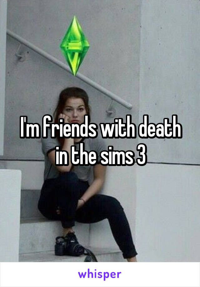 I'm friends with death in the sims 3