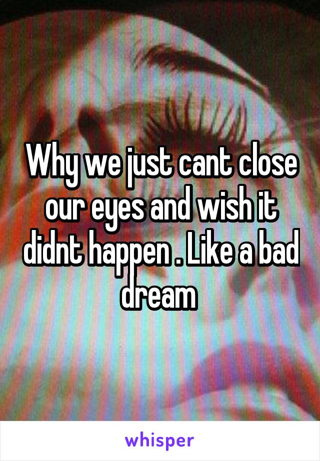 Why we just cant close our eyes and wish it didnt happen . Like a bad dream