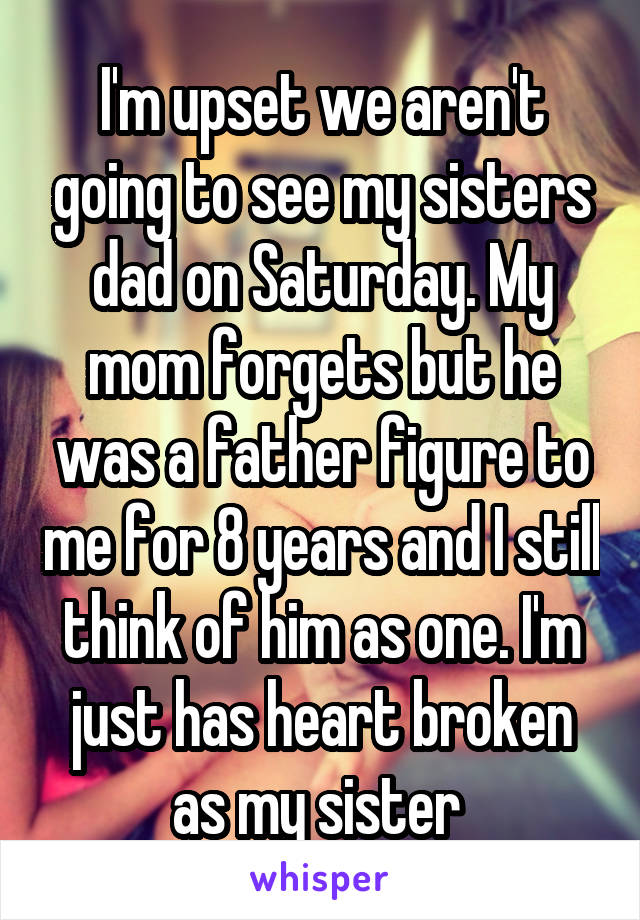 I'm upset we aren't going to see my sisters dad on Saturday. My mom forgets but he was a father figure to me for 8 years and I still think of him as one. I'm just has heart broken as my sister