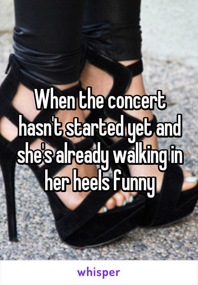 When the concert hasn't started yet and she's already walking in her heels funny