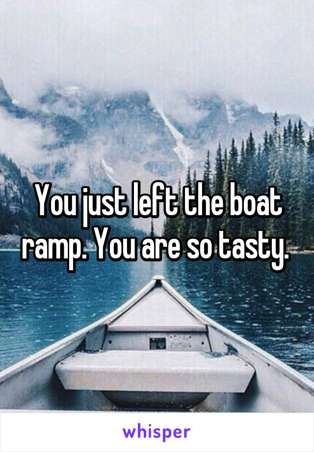 You just left the boat ramp. You are so tasty.