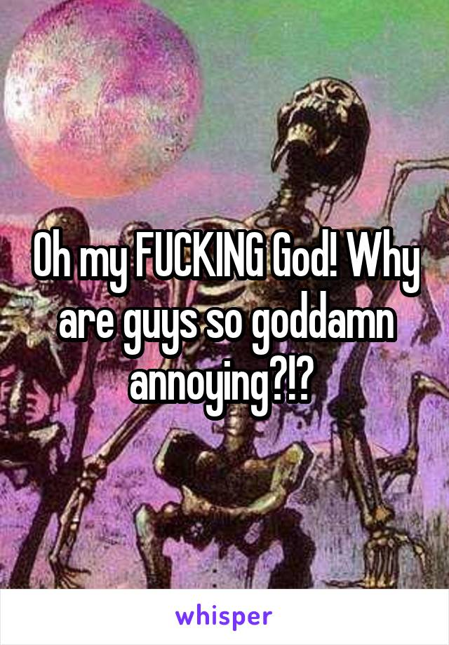 Oh my FUCKING God! Why are guys so goddamn annoying?!?