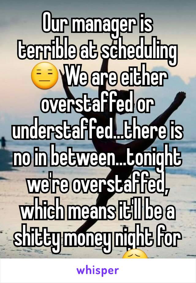 Our manager is terrible at scheduling 😑 We are either overstaffed or understaffed...there is no in between...tonight we're overstaffed, which means it'll be a shitty money night for everyone 😧