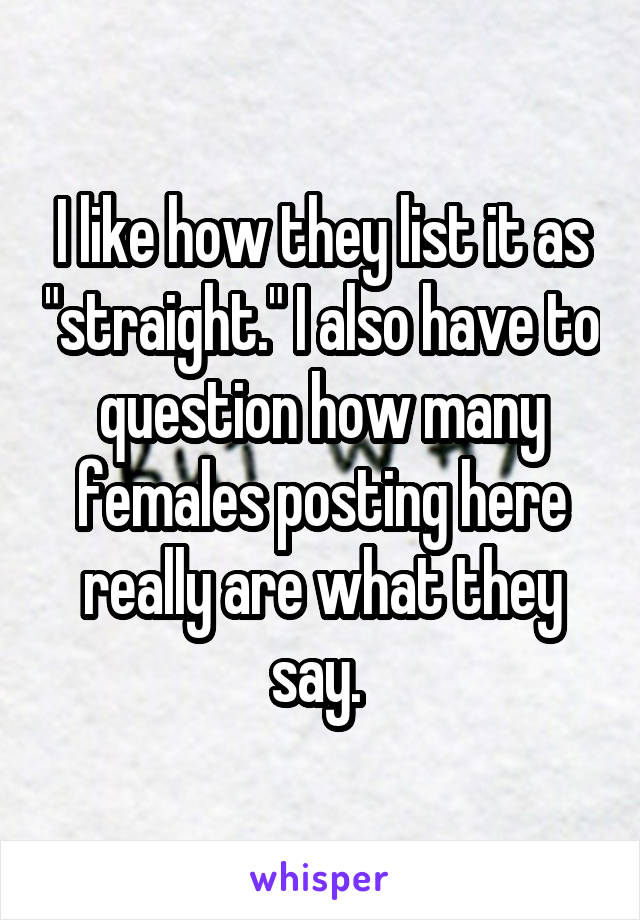 """I like how they list it as """"straight."""" I also have to question how many females posting here really are what they say."""