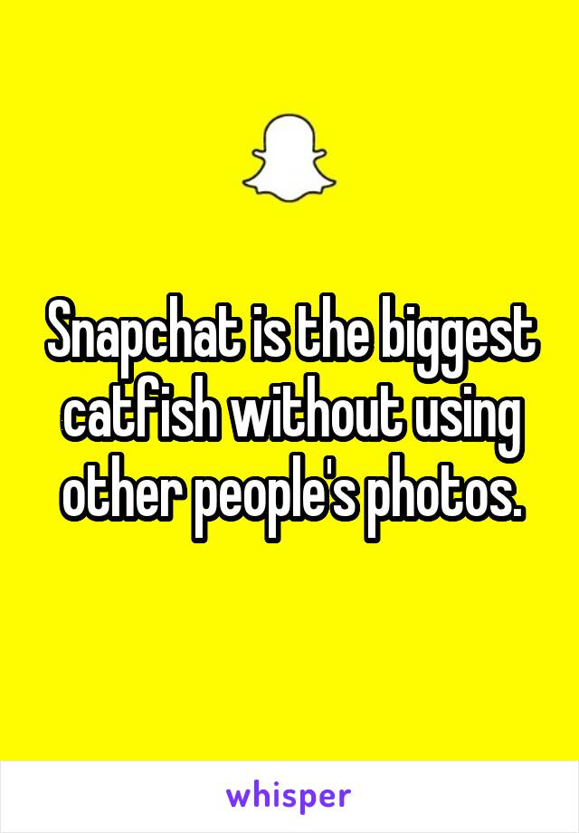 Snapchat is the biggest catfish without using other people's photos.