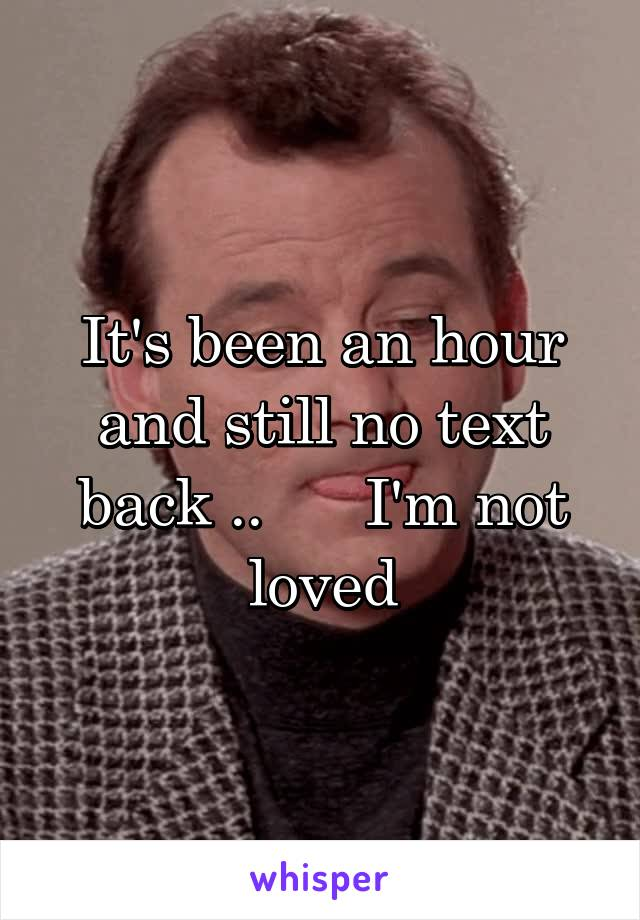 It's been an hour and still no text back ..      I'm not loved