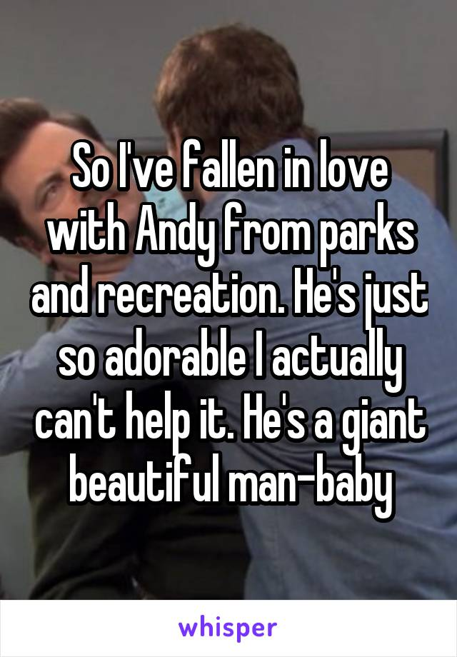 So I've fallen in love with Andy from parks and recreation. He's just so adorable I actually can't help it. He's a giant beautiful man-baby