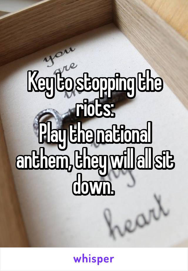 Key to stopping the riots: Play the national anthem, they will all sit down.