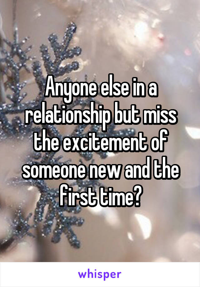 Anyone else in a relationship but miss the excitement of someone new and the first time?