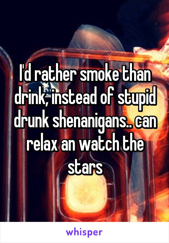 I'd rather smoke than drink, instead of stupid drunk shenanigans.. can relax an watch the stars