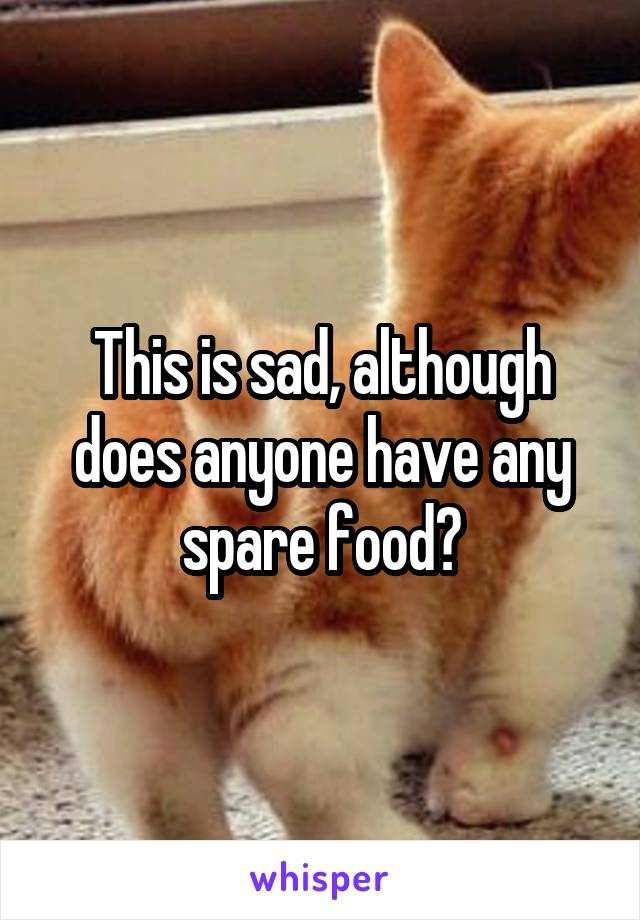 This is sad, although does anyone have any spare food?