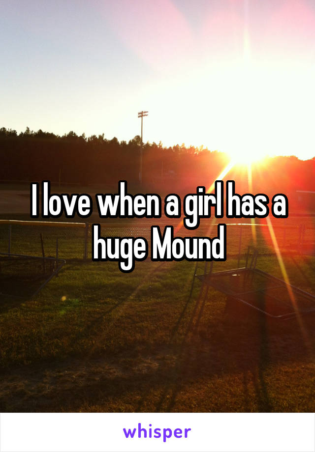 I love when a girl has a huge Mound