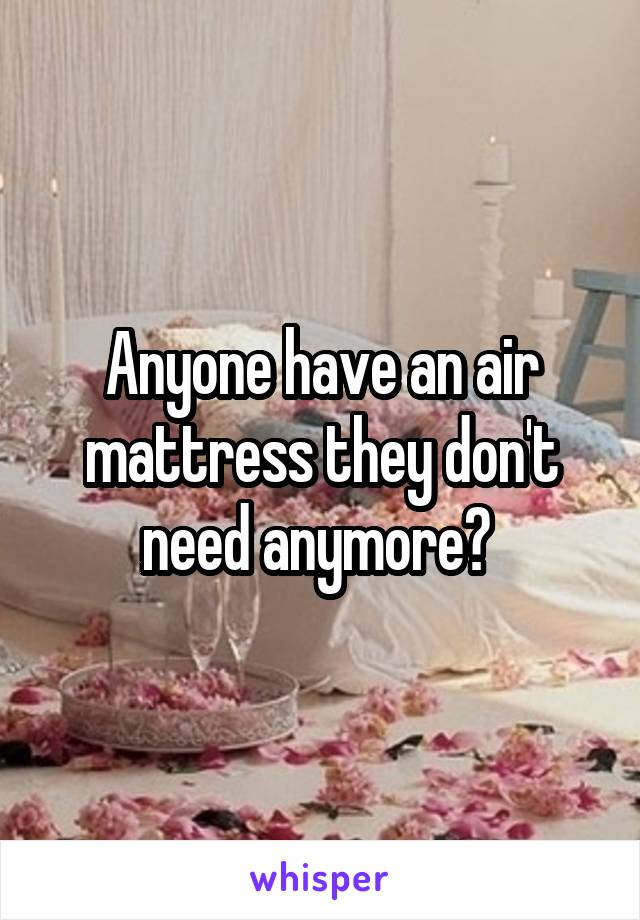 Anyone have an air mattress they don't need anymore?