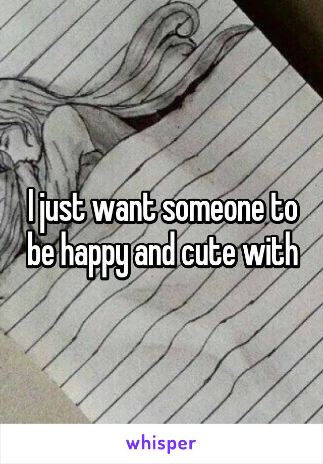 I just want someone to be happy and cute with
