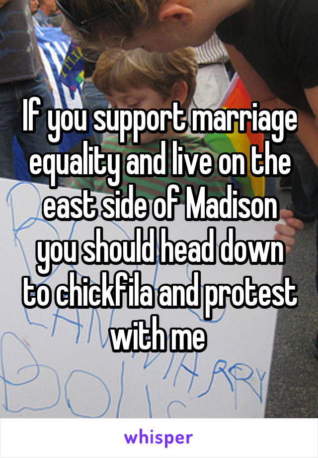 If you support marriage equality and live on the east side of Madison you should head down to chickfila and protest with me