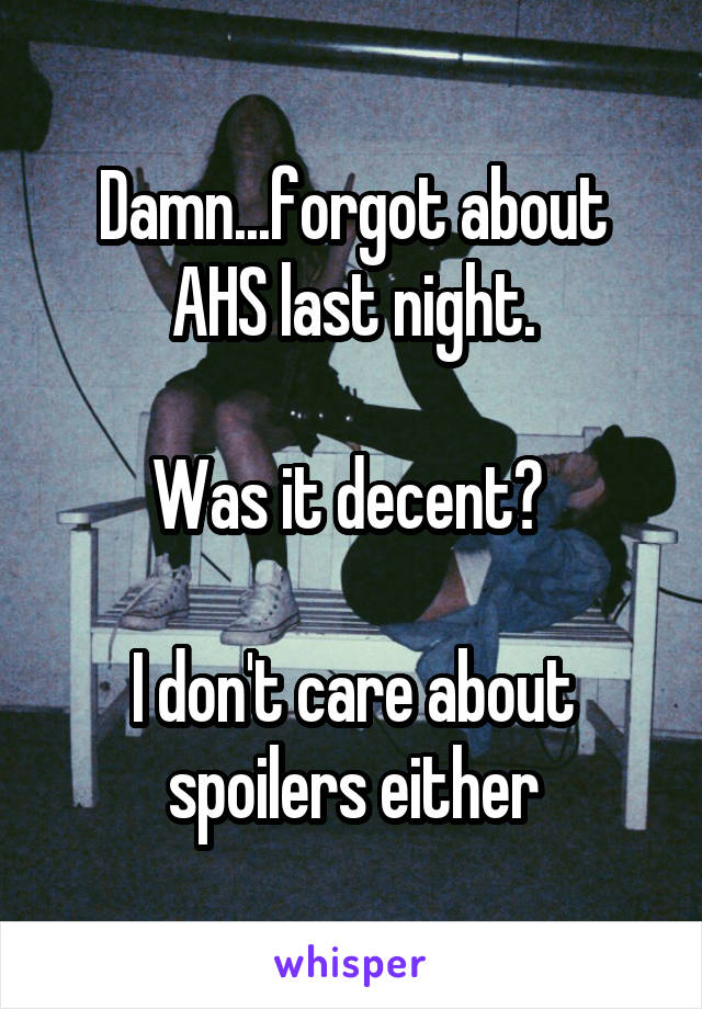 Damn...forgot about AHS last night.  Was it decent?   I don't care about spoilers either