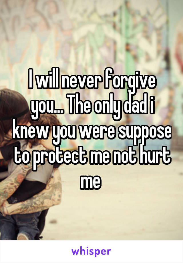 I will never forgive you... The only dad i knew you were suppose to protect me not hurt me