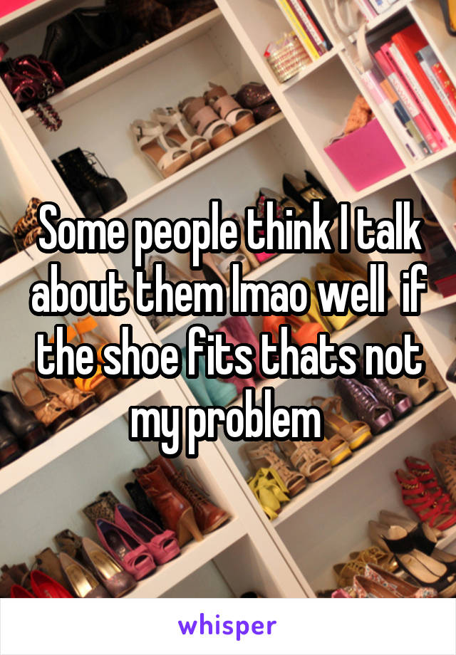 Some people think I talk about them lmao well  if the shoe fits thats not my problem