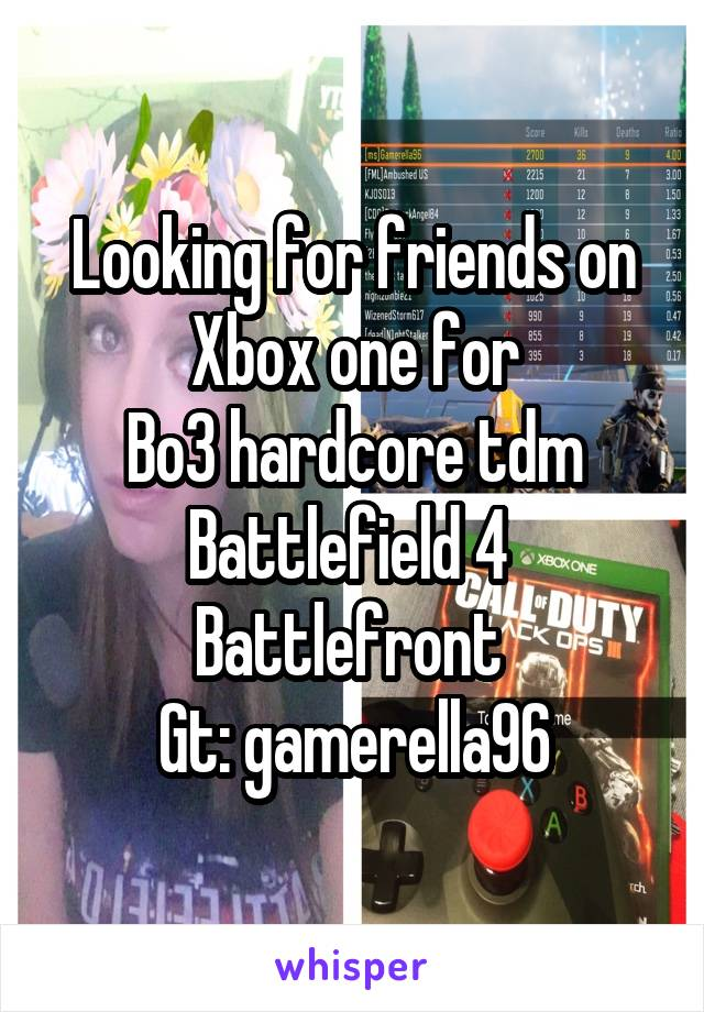 Looking for friends on Xbox one for Bo3 hardcore tdm Battlefield 4  Battlefront  Gt: gamerella96