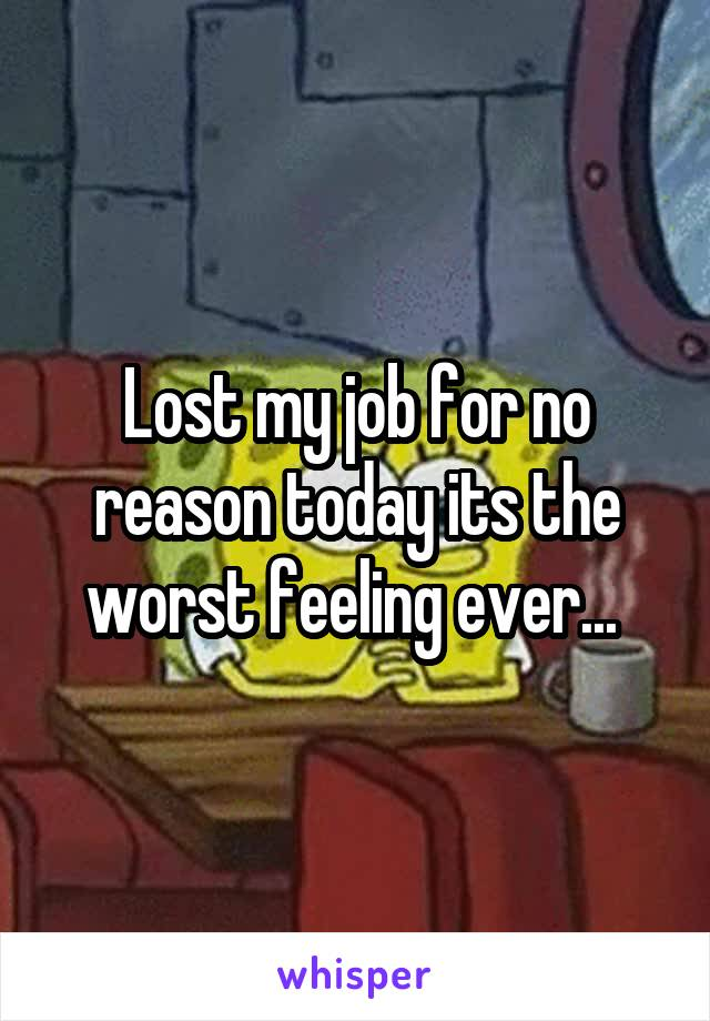 Lost my job for no reason today its the worst feeling ever...