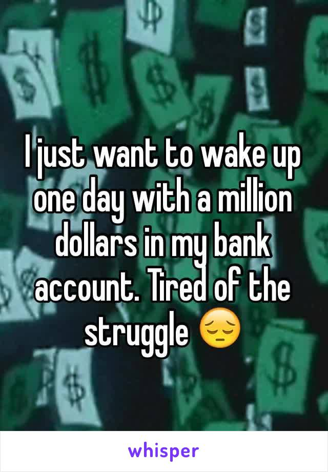 I just want to wake up one day with a million dollars in my bank account. Tired of the struggle 😔