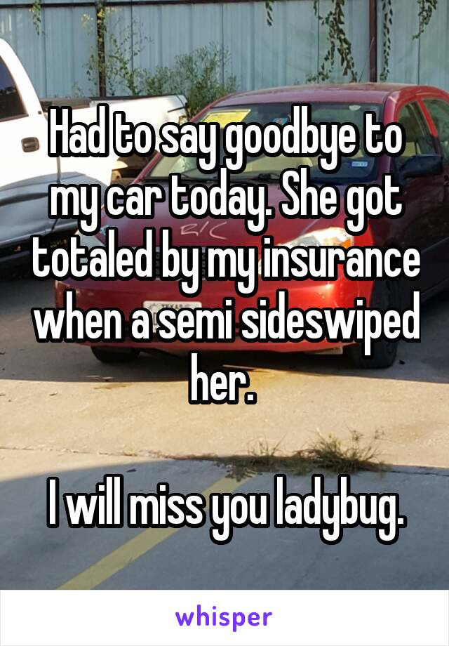 Had to say goodbye to my car today. She got totaled by my insurance when a semi sideswiped her.   I will miss you ladybug.